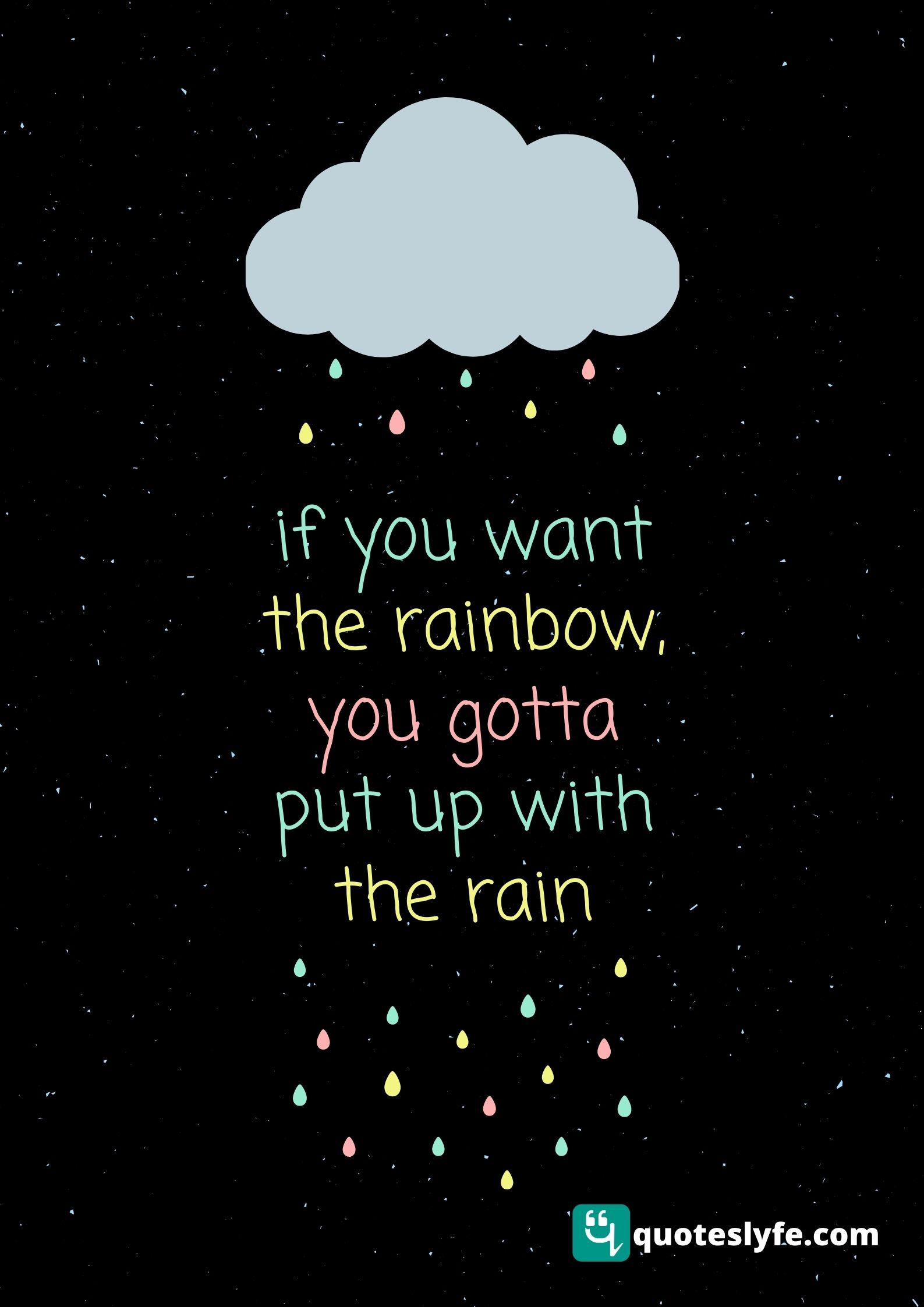 If you want the rainbow you gotta put up with the rain.