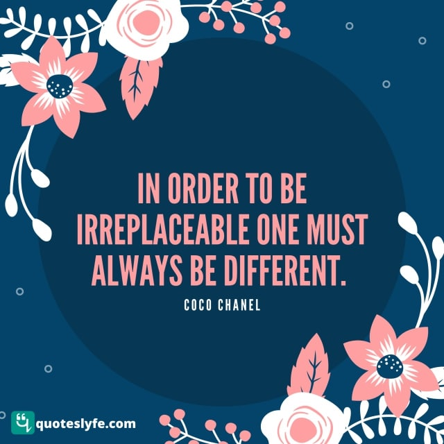"""Acceptance Quotes: """"In order to be irreplaceable one must always be different."""""""