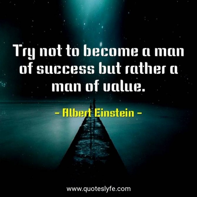 Try not to become a man of success but rather a man of value.