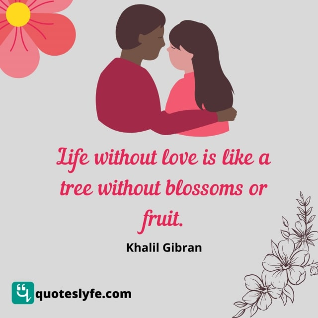 Life without love is like a tree without blossoms or fruit.