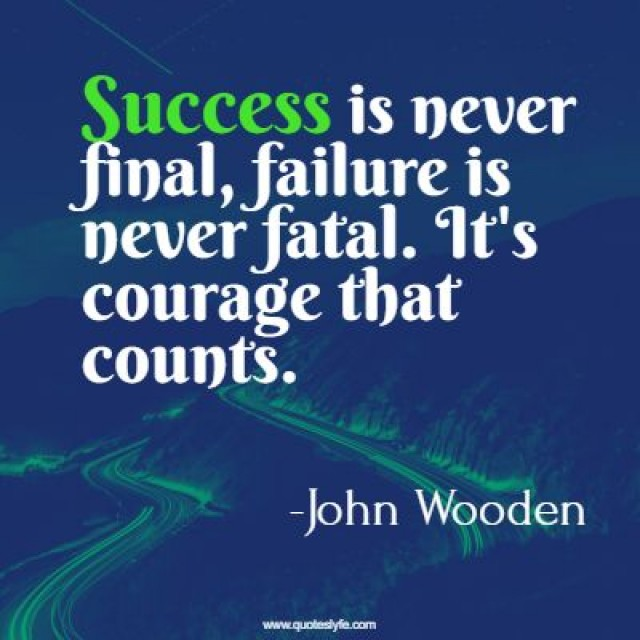 Success is never final, failure is never fatal. It's courage that counts.