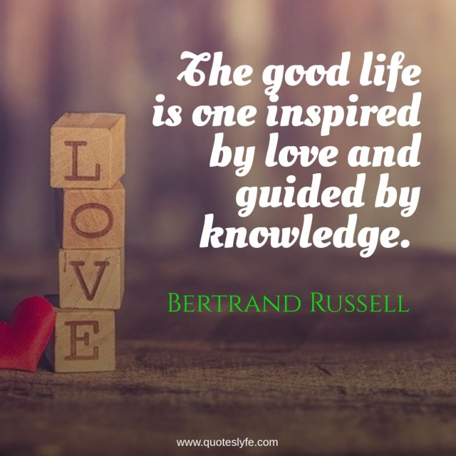 """Bertrand Russell Quotes: """"The good life is one inspired by love and guided by knowledge."""""""