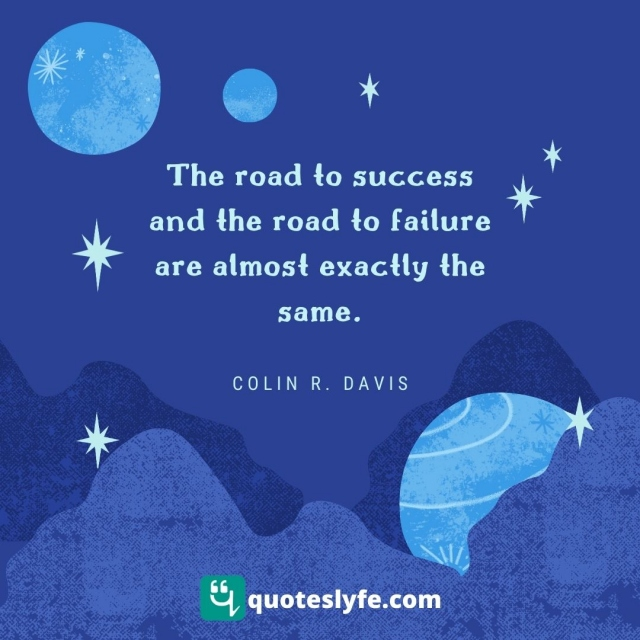 The road to success and the road to failure are almost exactly the same.