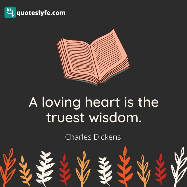 "Charles Dickens Quotes: ""A loving heart is the truest wisdom."""