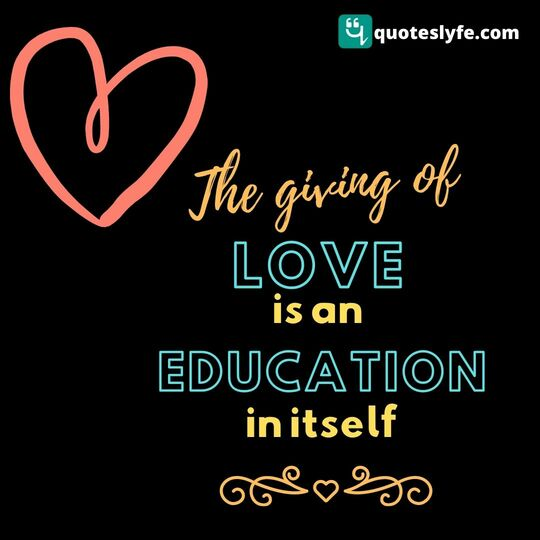 "Education Quotes: ""The giving of love is an education in itself."""