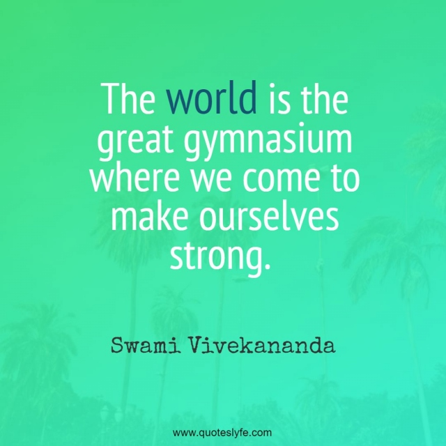 The world is the great gymnasium where we come to make ourselves strong.