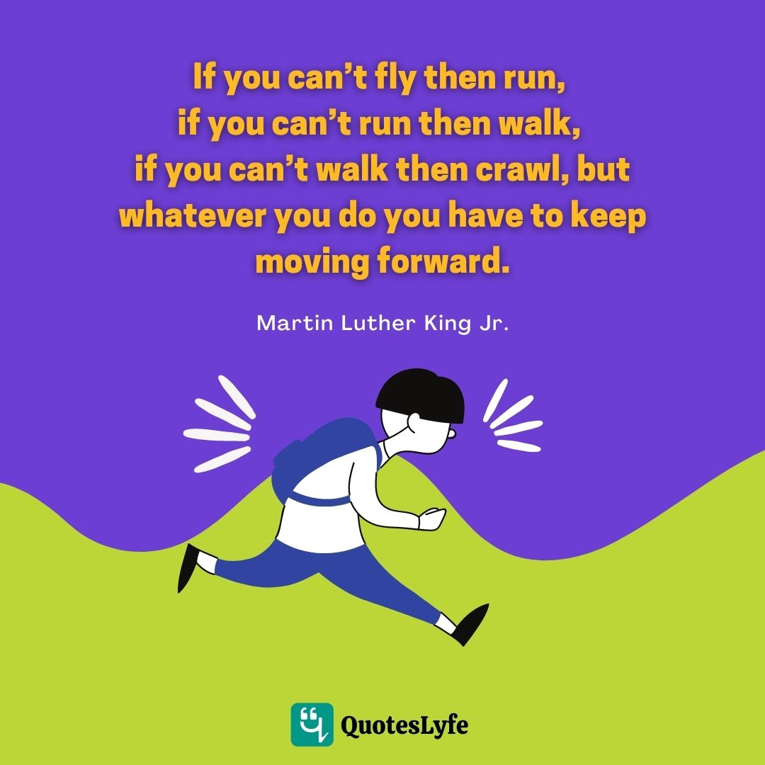 "Martin Luther King Jr. Quotes: ""If you can't fly then run, if you can't run then walk, if you can't walk then crawl, but whatever you do you have to keep moving forward."""