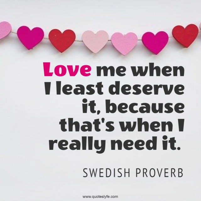 """Quotes Quotes: """"Love me when I least deserve it, because that's when I really need it."""""""