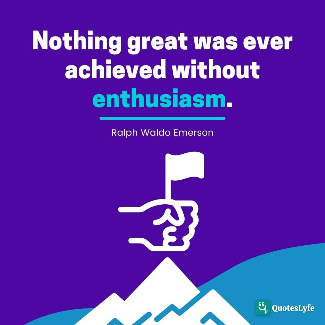 """Nothing great was ever achieved without enthusiasm."""