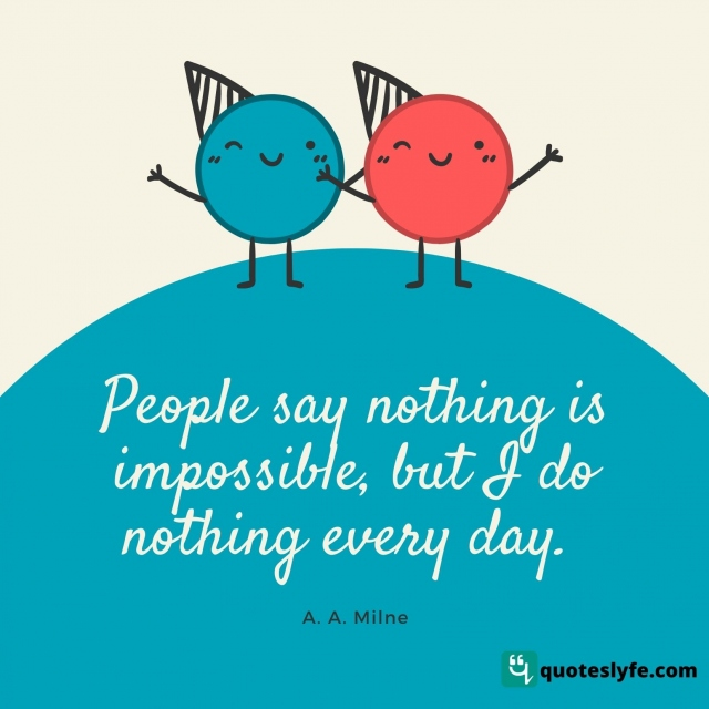 """Humor Quotes: """"People say nothing is impossible, but I do nothing every day."""""""