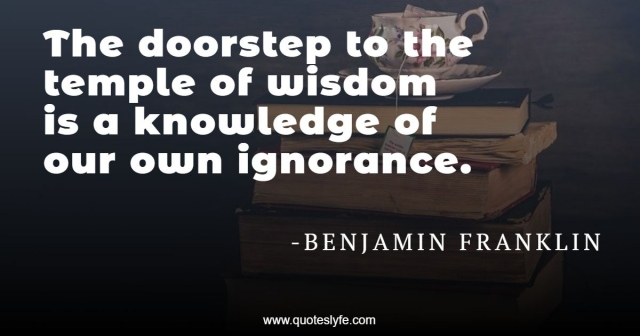 The doorstep to the temple of wisdom is a knowledge of our own ignorance.