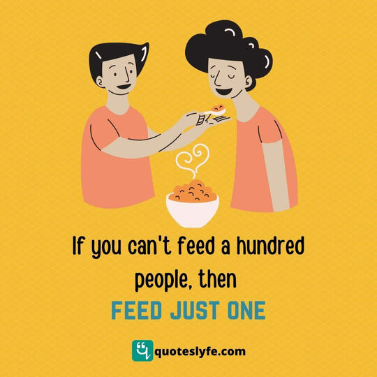 If you can't feed a hundred people, then feed just one.