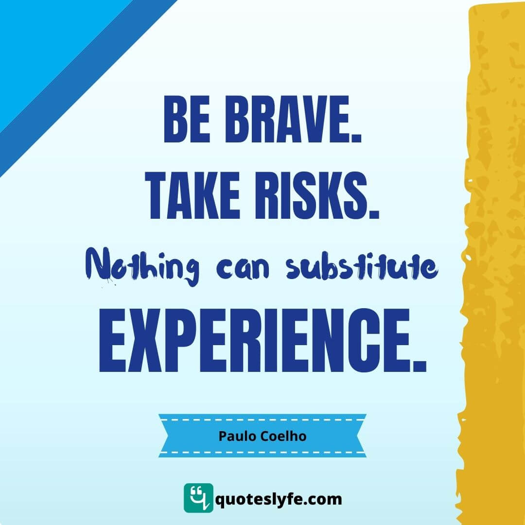 """Nothing Quotes: """"Be brave. Take risks. Nothing can substitute experience."""""""