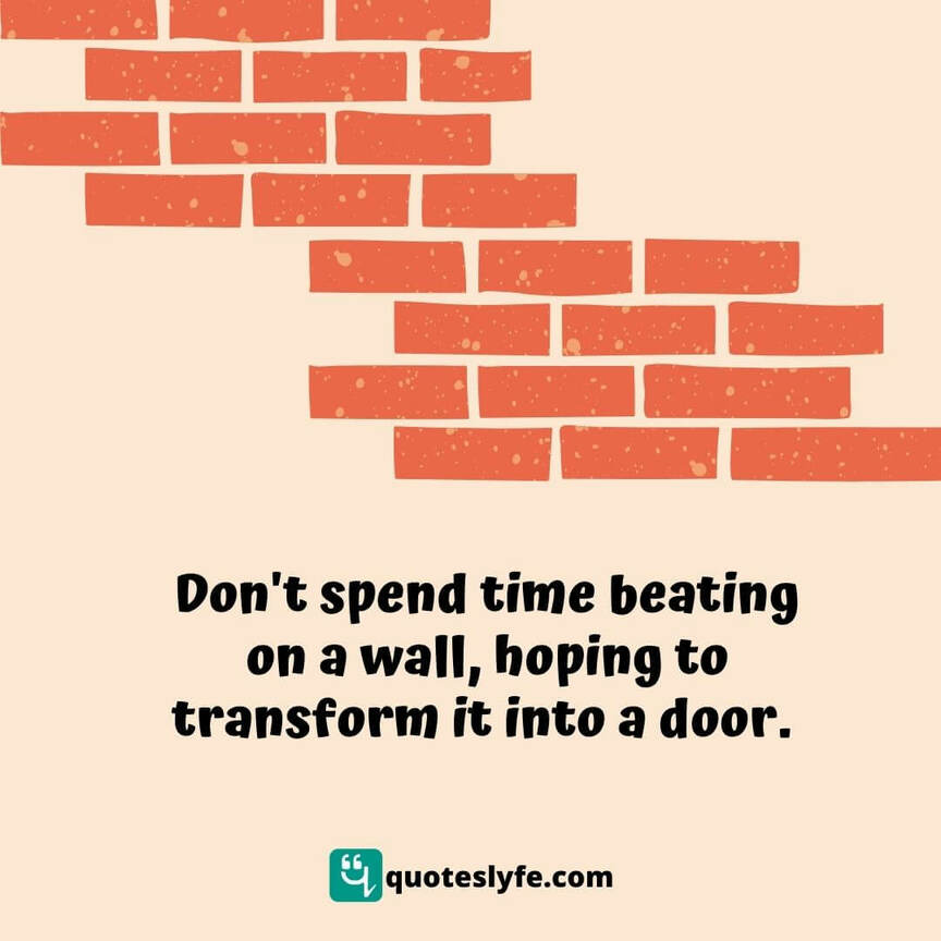 Don't spend time beating on a wall, hoping to transform it into a door.