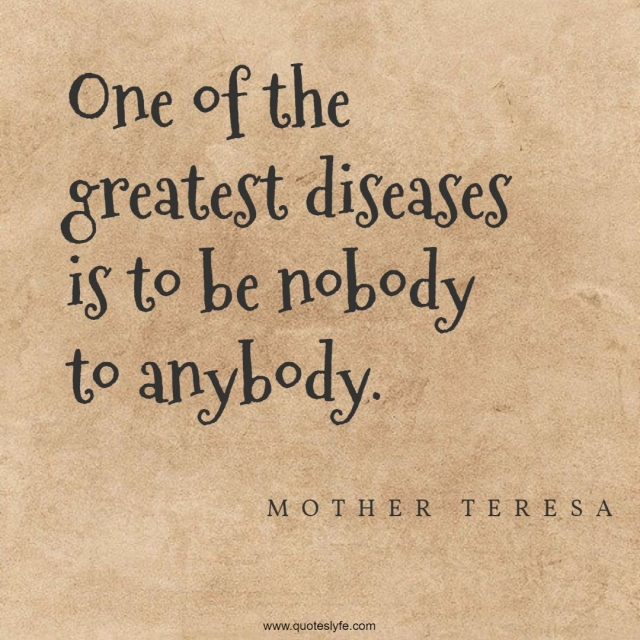 One of the greatest diseases is to be nobody to anybody.