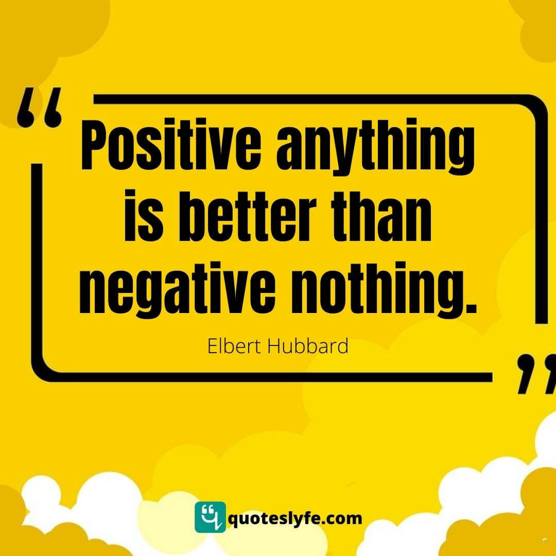 "Better Quotes: ""Positive anything is better than negative nothing."""