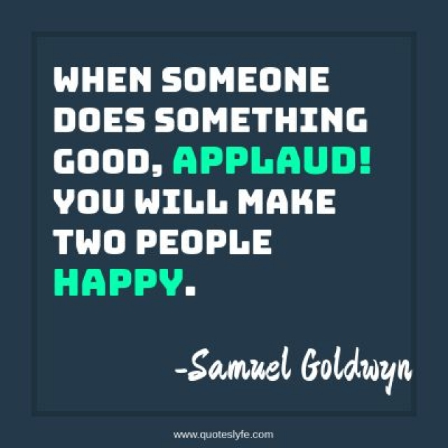 When someone does something good, applaud! You will make two people happy.
