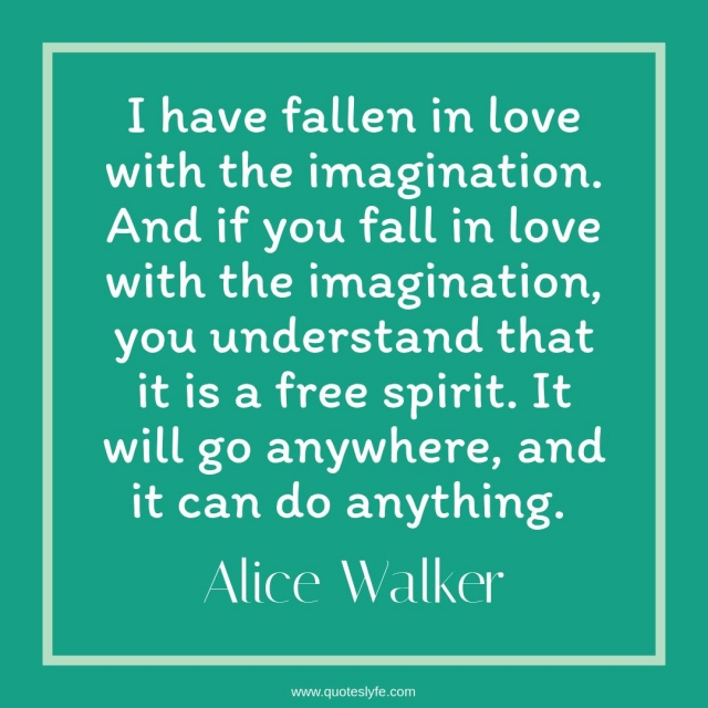 """Free Quotes: """"I have fallen in love with the imagination. And if you fall in love with the imagination, you understand that it is a free spirit. It will go anywhere, and it can do anything."""""""