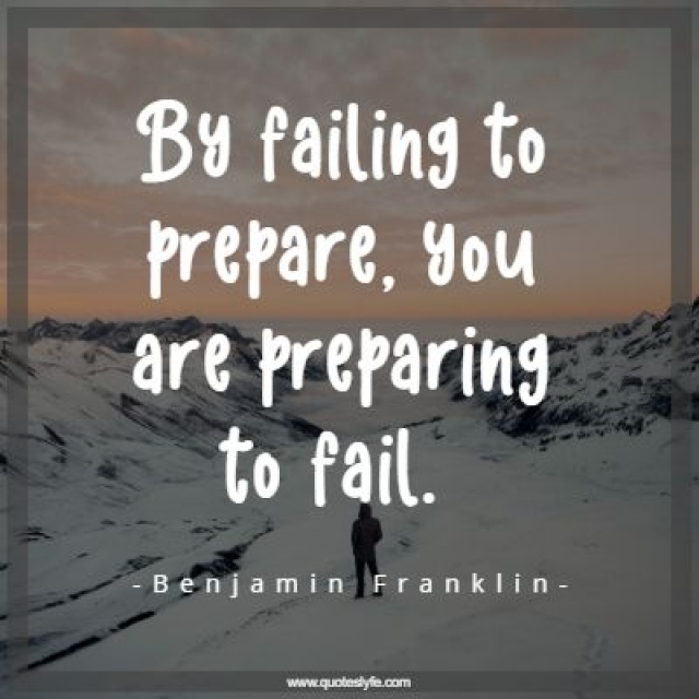 By failing to prepare, you are preparing to fail.