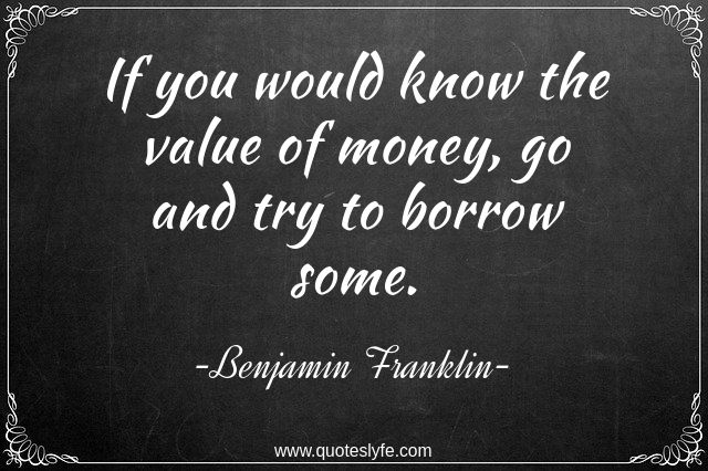 "Value Quotes: ""If you would know the value of money, go and try to borrow some."""