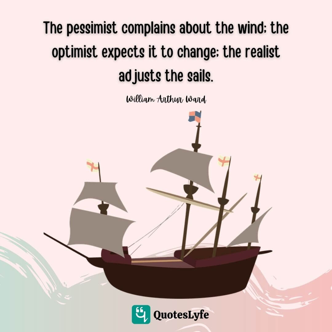 """William Arthur Ward Quotes: """"The pessimist complains about the wind; the optimist expects it to change; the realist adjusts the sails."""""""