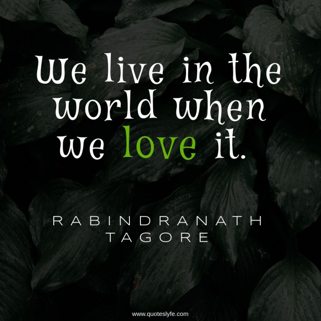 """Rabindranath Tagore Quotes: """"We live in the world when we love it."""""""