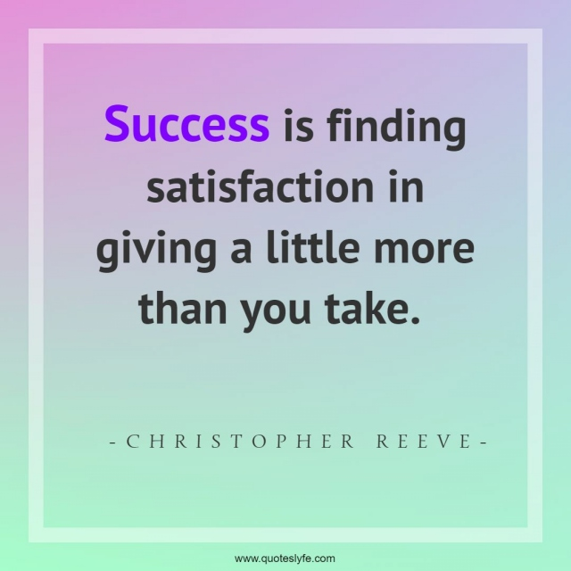 """Finding Quotes: """"Success is finding satisfaction in giving a little more than you take."""""""