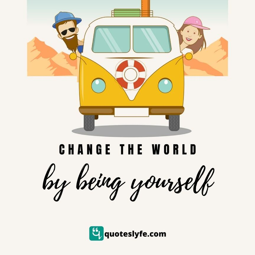 Change the world by being yourself.