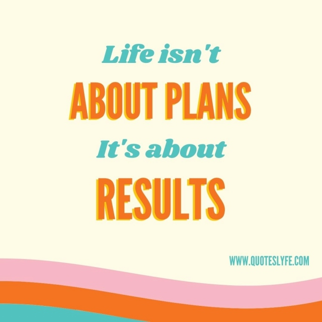 "Results Quotes: ""Life isn't about plans it's about results."""