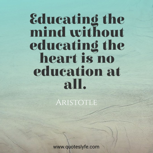 "Ethics Quotes: ""Educating the mind without educating the heart is no education at all."""