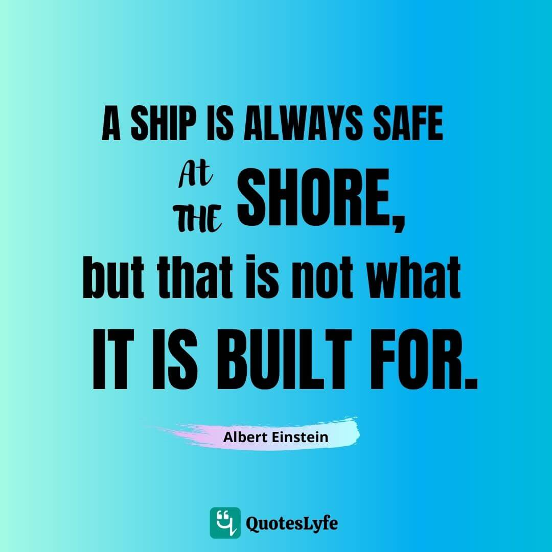 "Albert Einstein Quotes: ""A ship is always safe at the shore, but that is not what it is built for."""