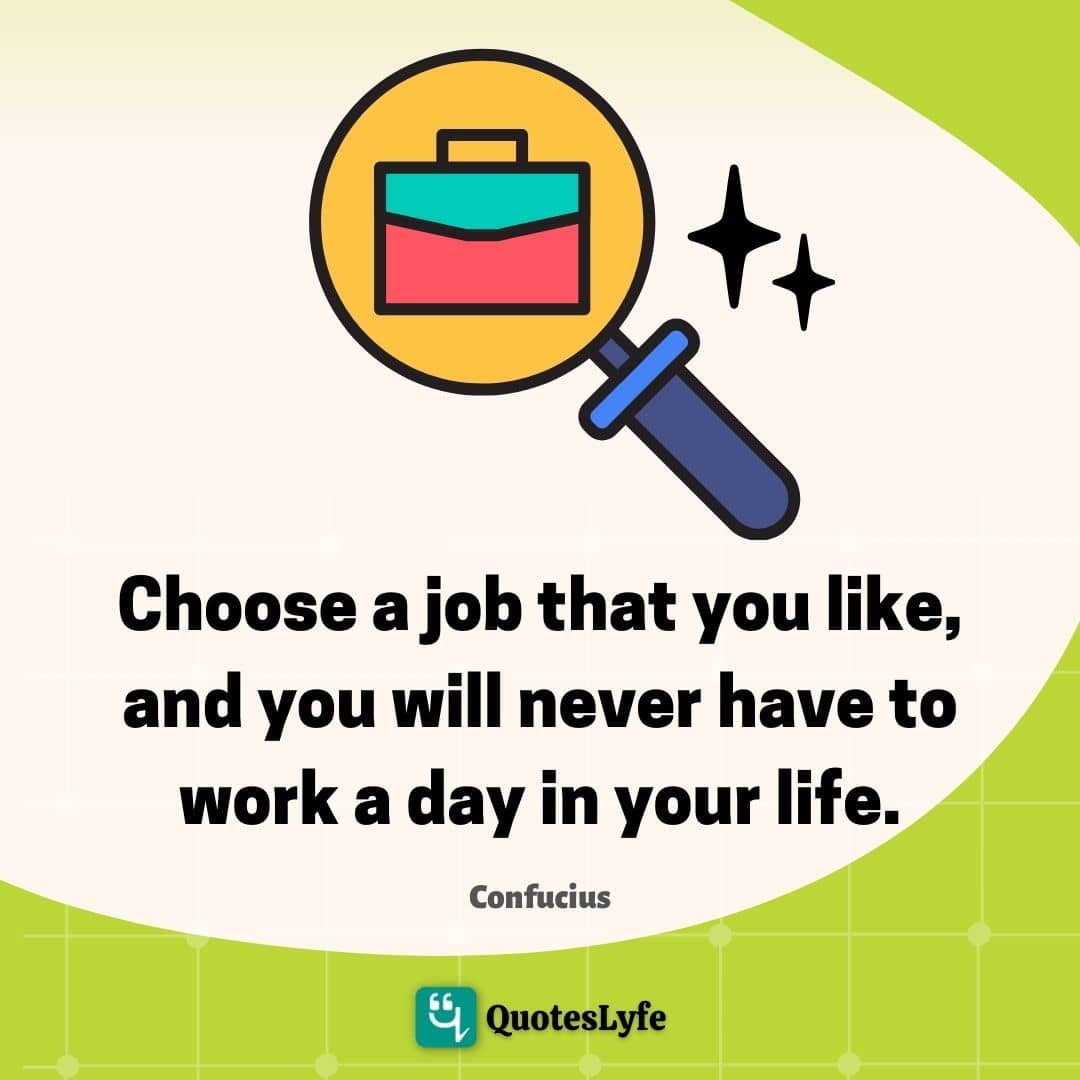 Choose a job that you like, and you will never have to work a day in your life.