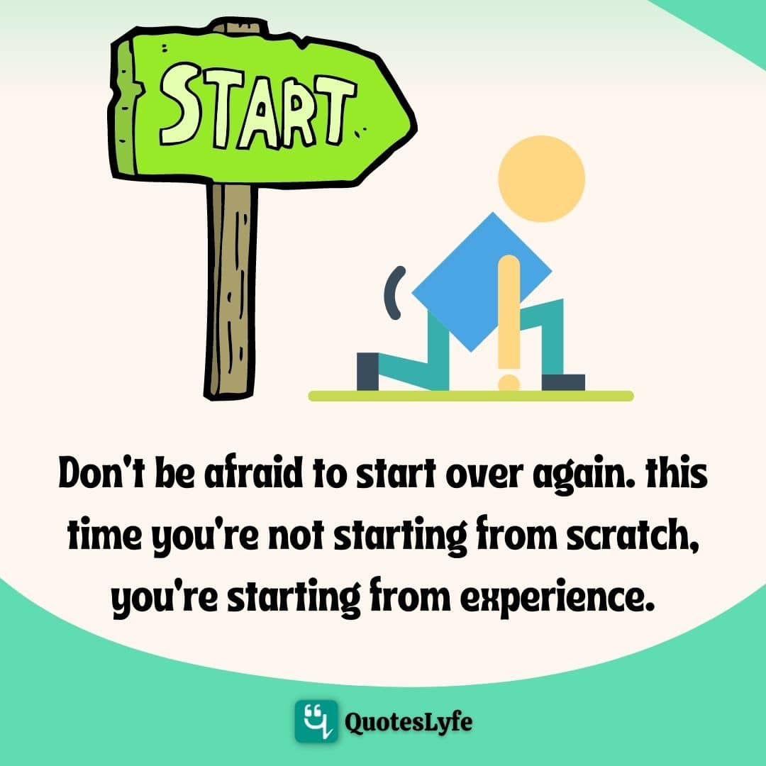 Don't be afraid to start over again. This time you're not starting from scratch, you're starting from experience.