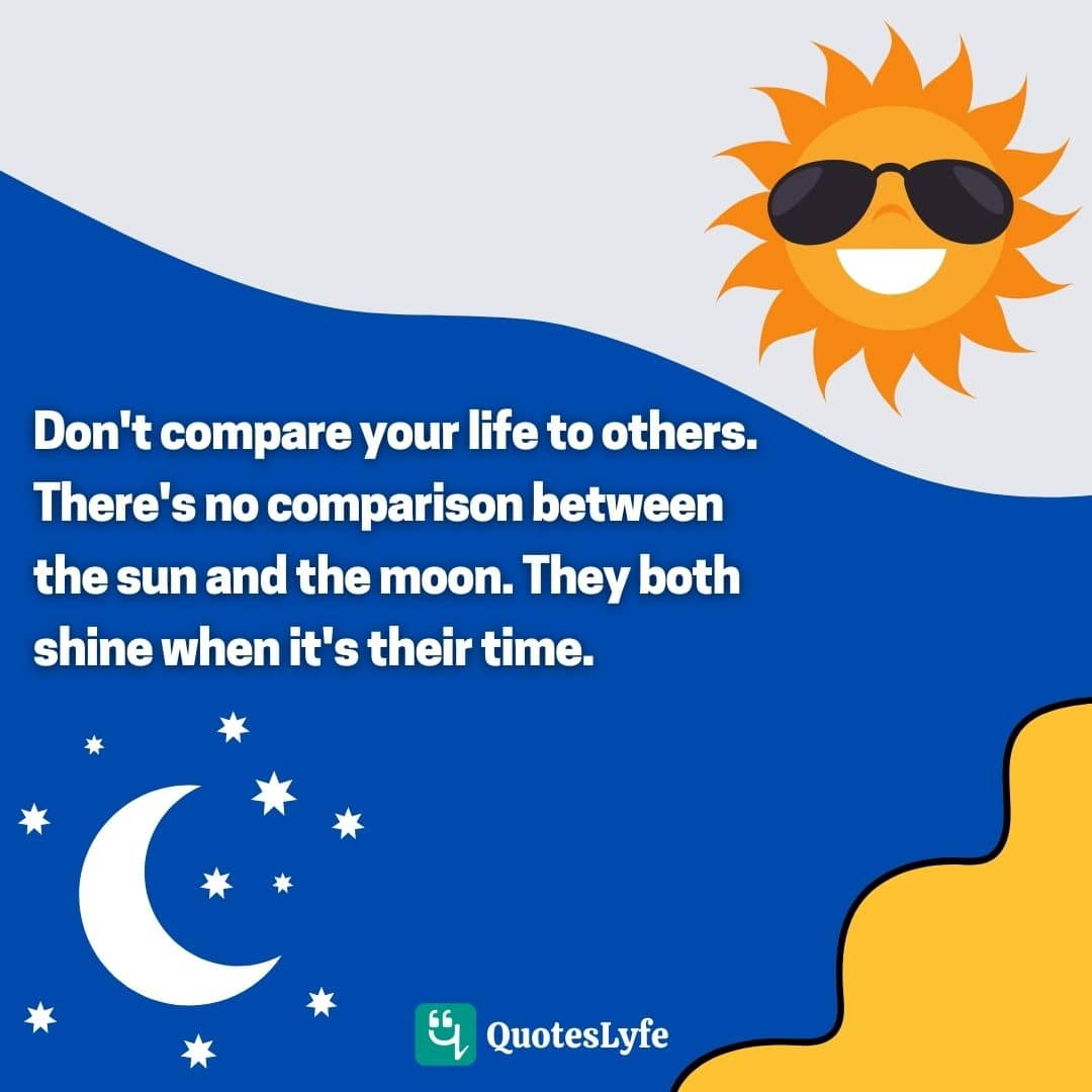 Don't compare your life to others. There's no comparison between the sun and the moon. They both shine when it's their time.