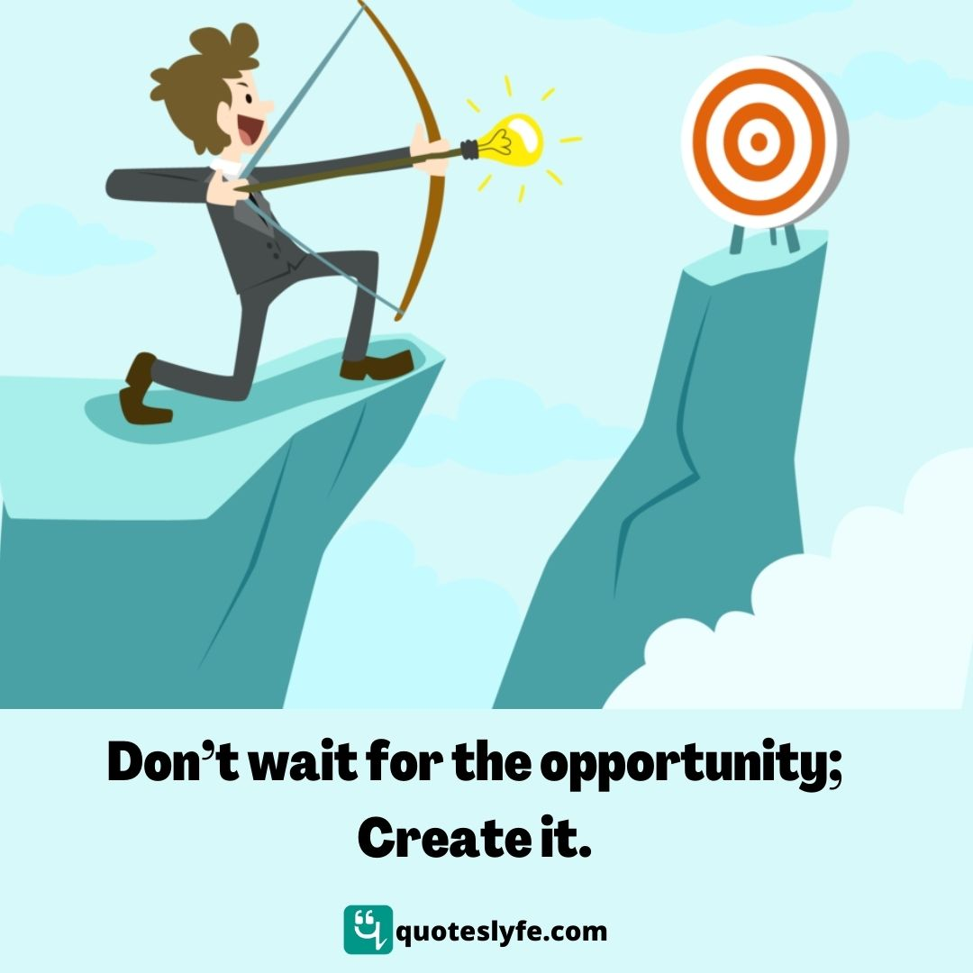 Don't wait for the opportunity; Create it.