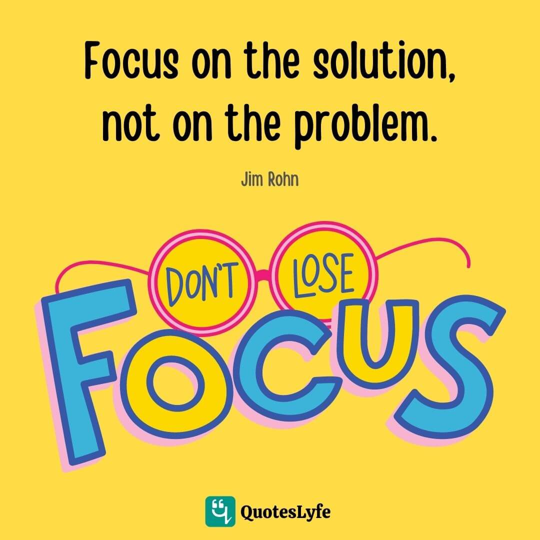 Focus on the solution, not on the problem.