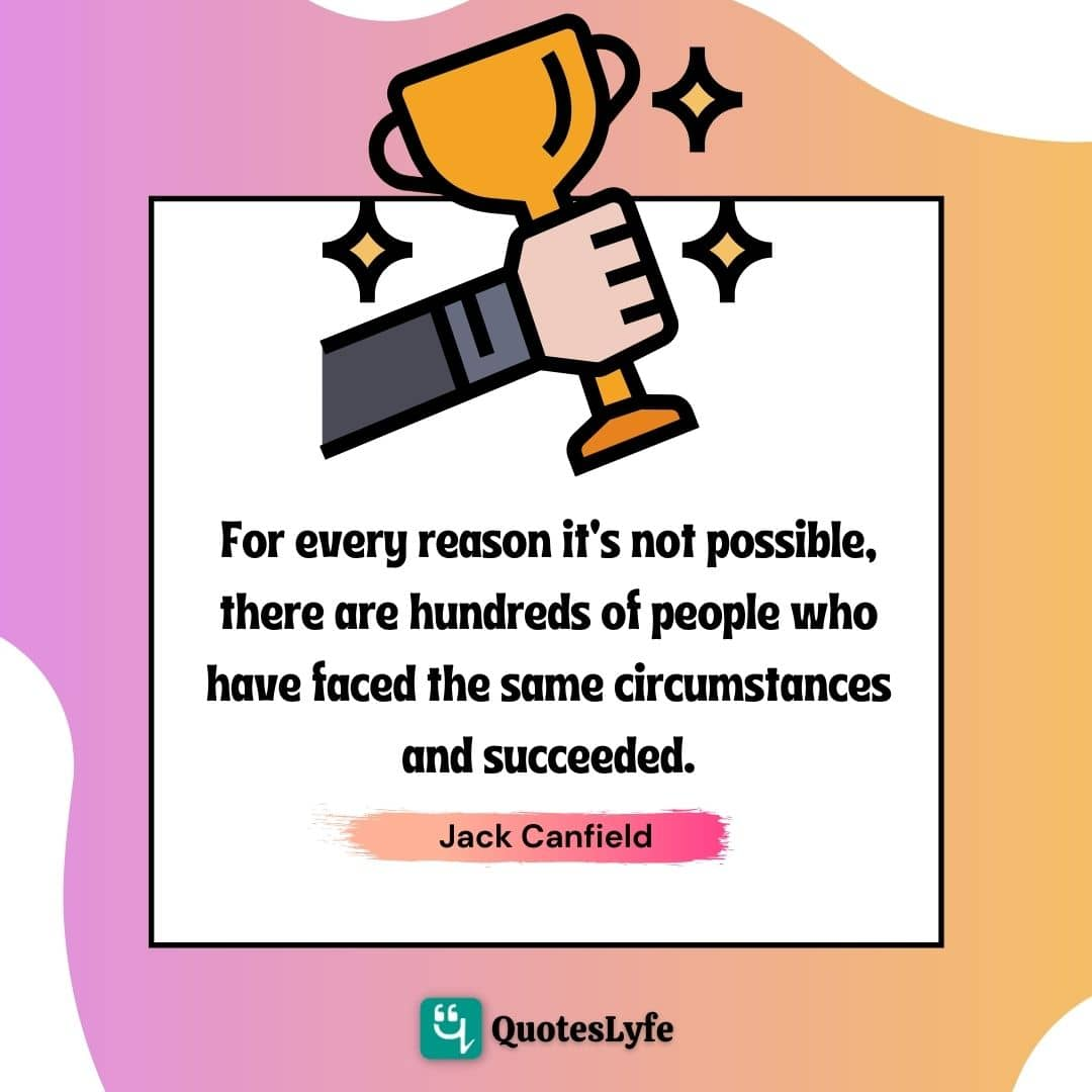 """Jack Canfield Quotes: """"For every reason it's not possible, there are hundreds of people who have faced the same circumstances and succeeded."""""""