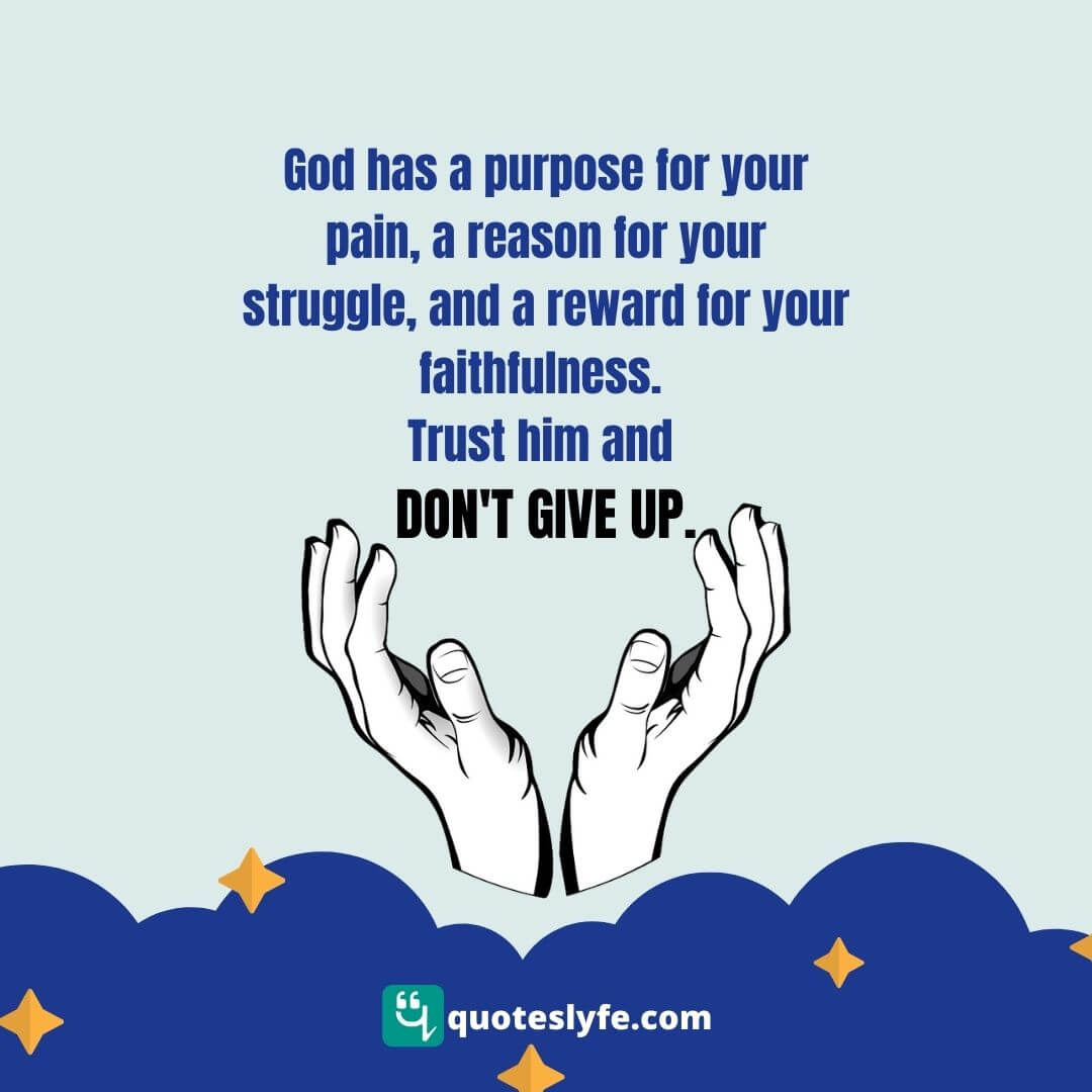 God has a purpose for your pain, a reason for your struggle, and a reward for your faithfulness. Trust him and don't give up.