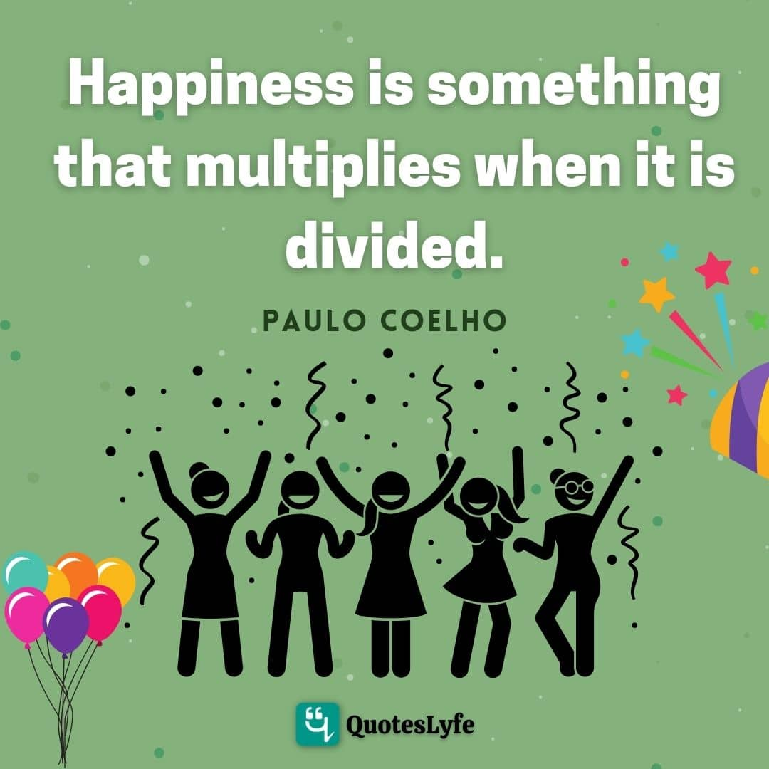 Happiness is something that multiplies when it is divided.