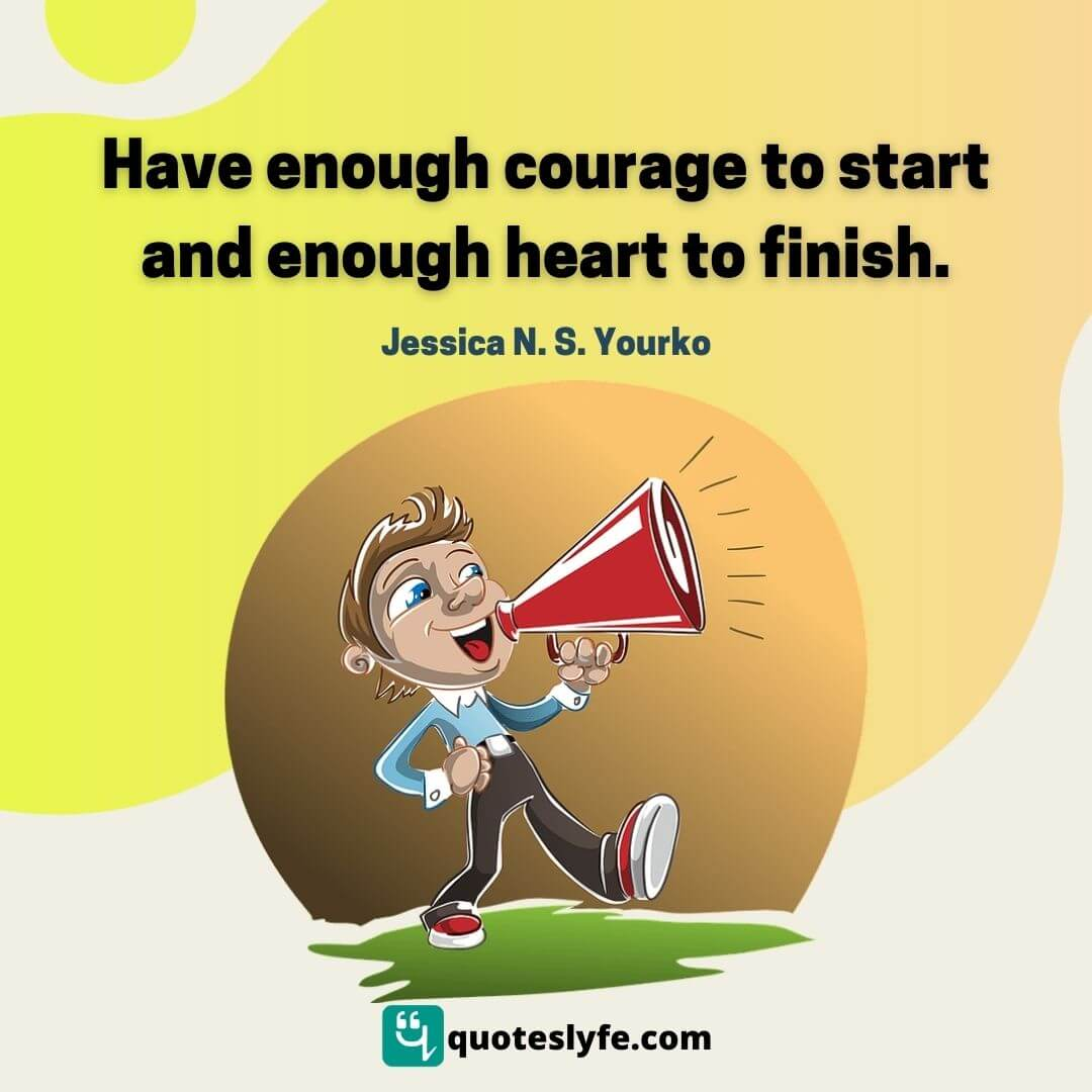 Have enough courage to start and enough heart to finish.