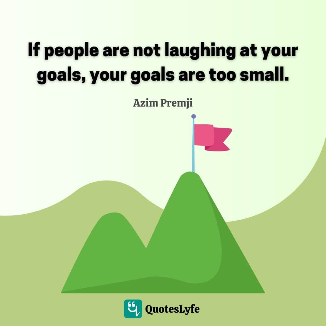 If people are not laughing at your goals, your goals are too small.