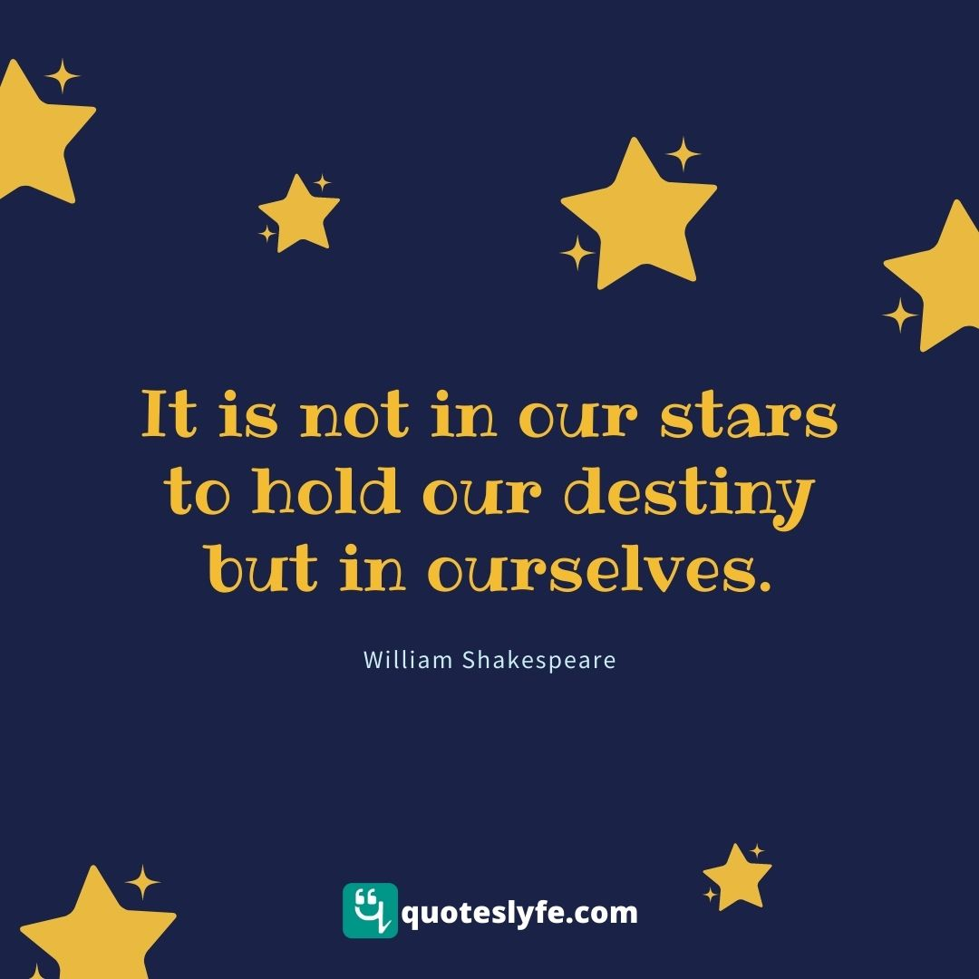 It is not in our stars to hold our destiny but in ourselves.