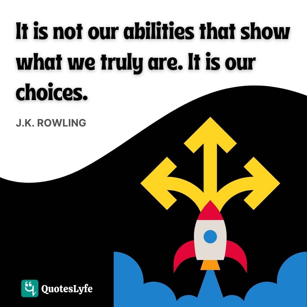 It is not our abilities that show what we truly are. It is our choices.