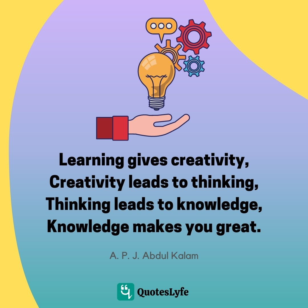 Learning gives creativity, Creativity leads to thinking, Thinking leads to knowledge, Knowledge makes you great.