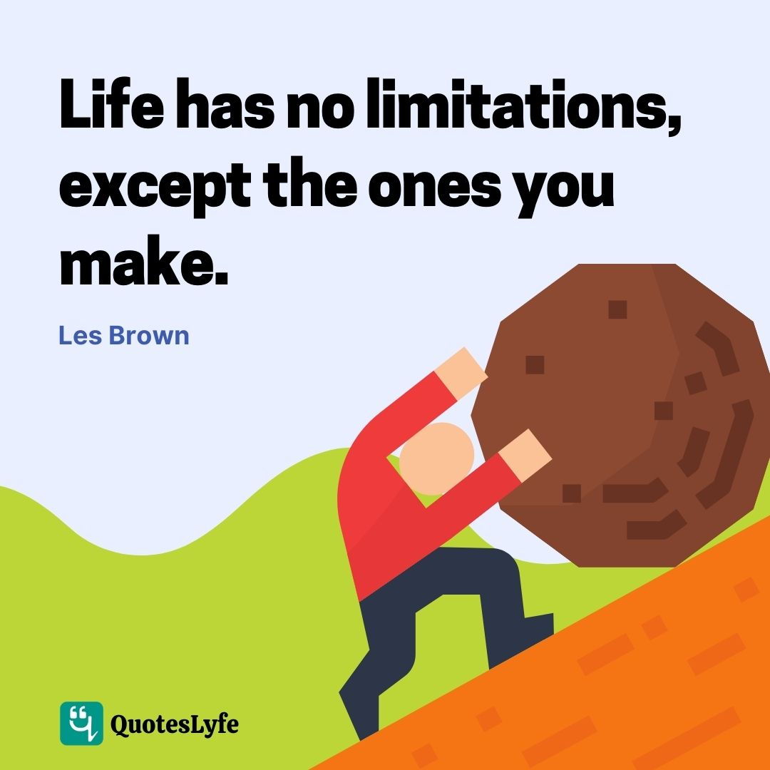 """Les Brown Quotes: """"Life has no limitations, except the ones you make."""""""