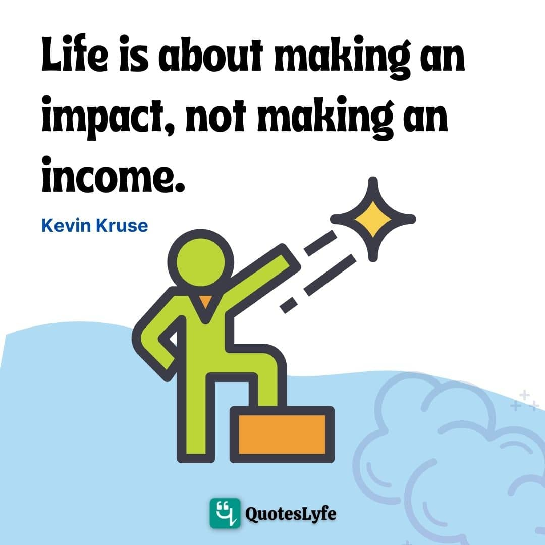 "Impact Quotes: ""Life is about making an impact, not making an income."""