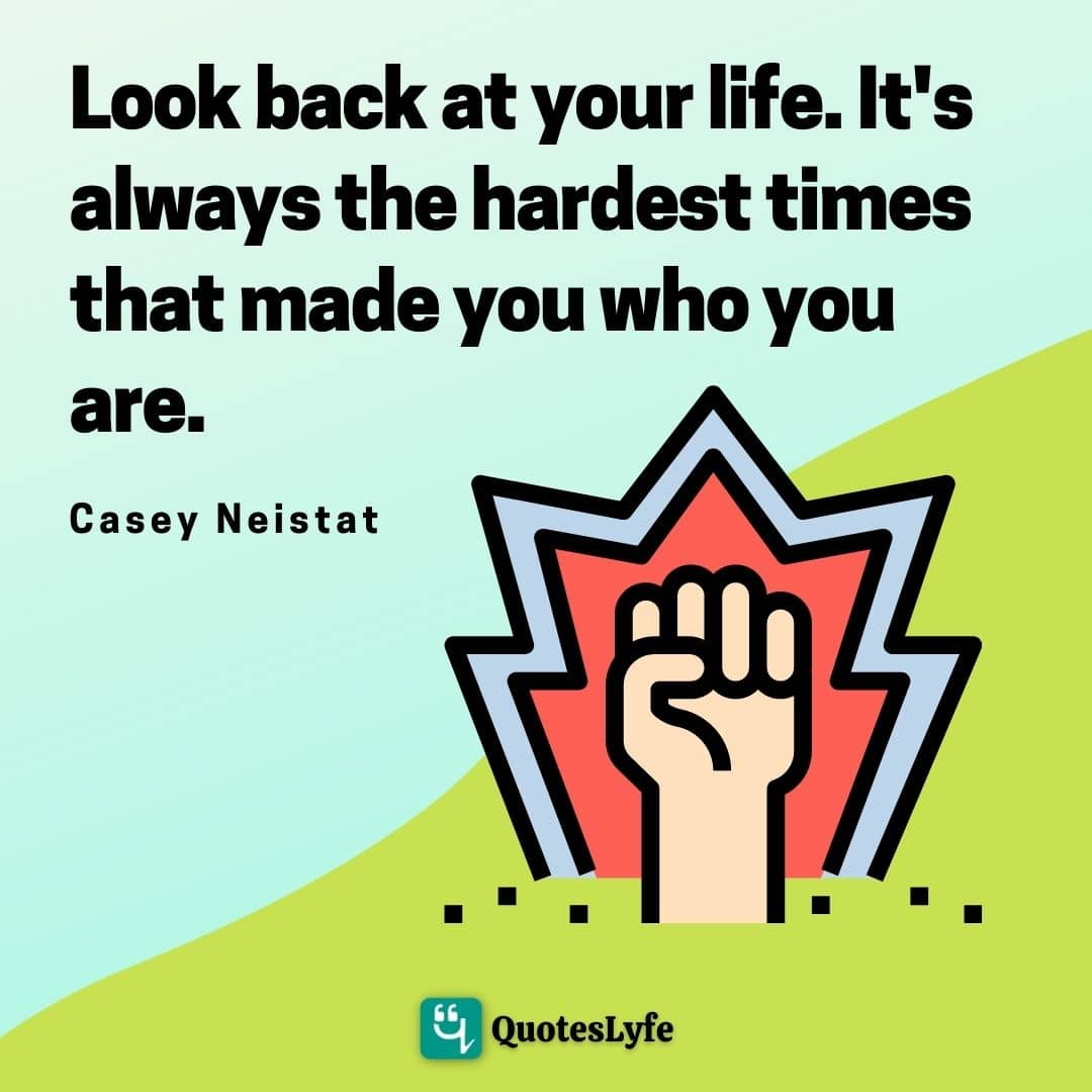 "Casey Neistat Quotes: ""Look back at your life. It's always the hardest times that made you who you are."""