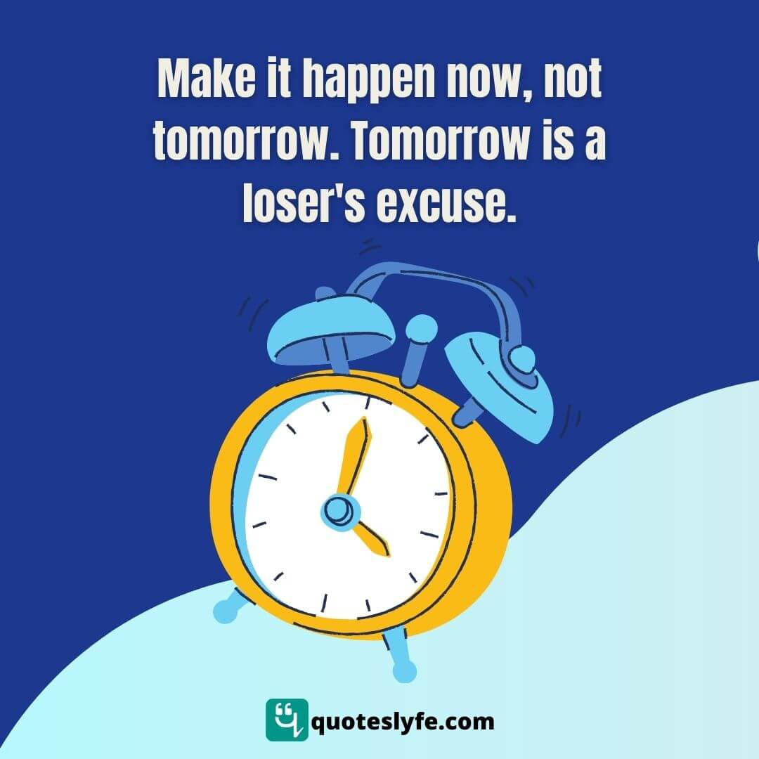 Make it happen now, not tomorrow. Tomorrow is a loser's excuse.
