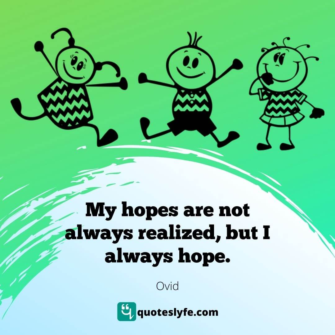 My hopes are not always realized, but I always hope.
