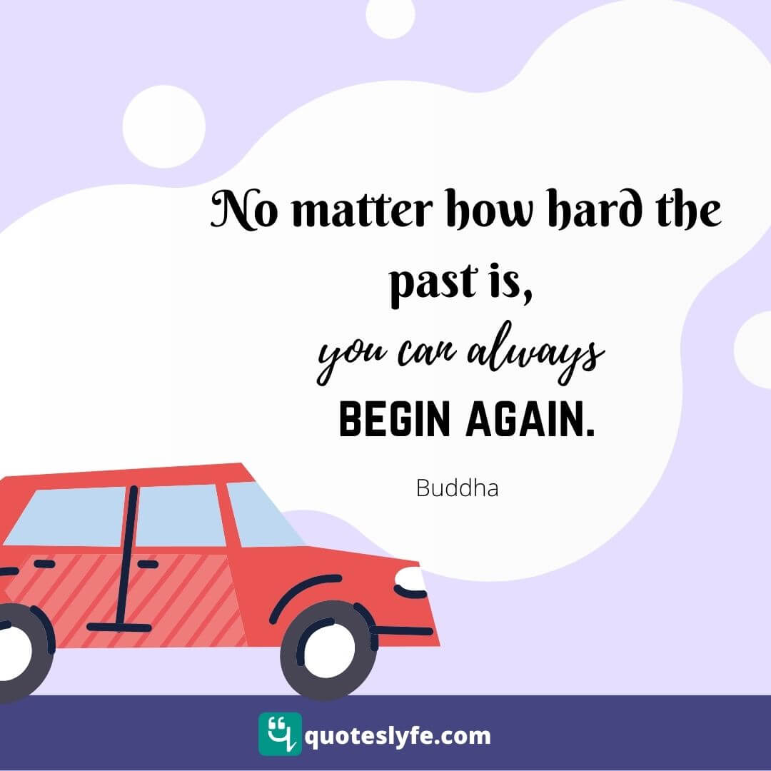 No matter how hard the past is, you can always begin again.